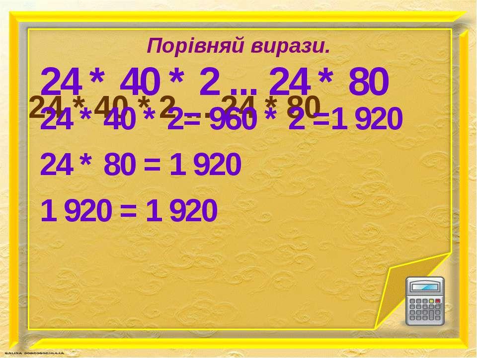 Порівняй вирази. 24 * 40 * 2 ... 24 * 80 24 * 40 * 2 ... 24 * 80 24 * 40 * 2=...