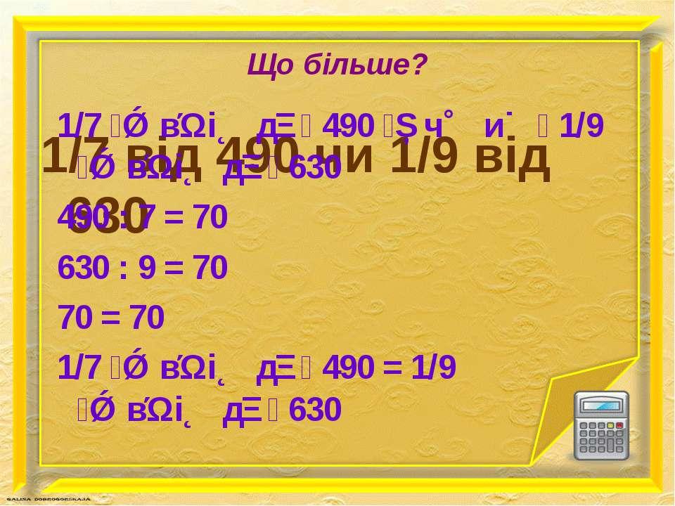 Що більше? 1/7 від 490 чи 1/9 від 630 1/7 в і д 490 ч и 1/9 в і д 630 490 : 7...
