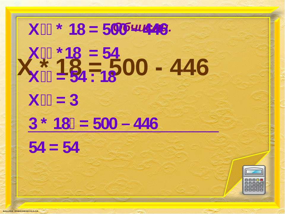 Обчисли. Х * 18 = 500 - 446 Х * 18 = 500 – 446 Х *18 = 54 Х = 54 : 18 Х = 3 3...