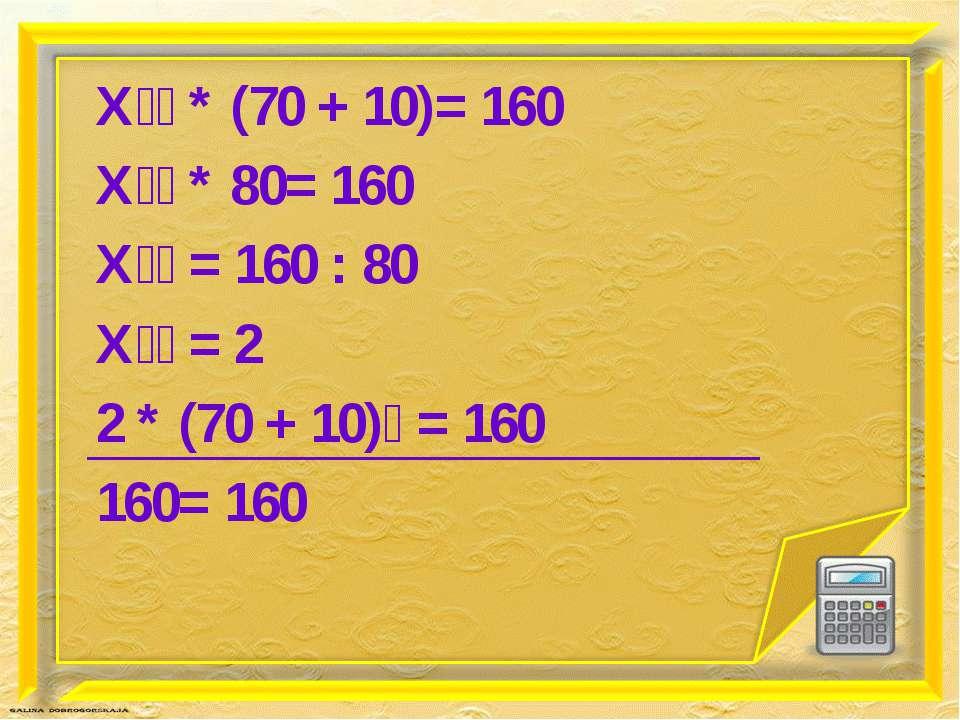Х * (70 + 10)= 160 Х * 80= 160 Х = 160 : 80 Х = 2 2 * (70 + 10) = 160 160= 160
