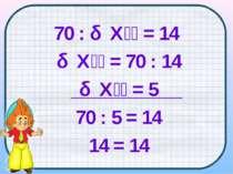 70 : Х = 14 Х = 70 : 14 Х = 5 70 : 5 = 14 14 = 14