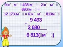9 493 2 680 6 813( м ) - 9 к м 493 м - 2 к м 680 м = 12 173 м = 6 к м 813м