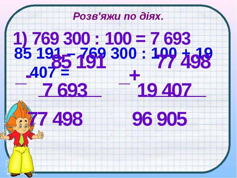 Розв'яжи по діях. 85 191 – 769 300 : 100 + 19 407 = 1) 769 300 : 100 = 7 693 ...