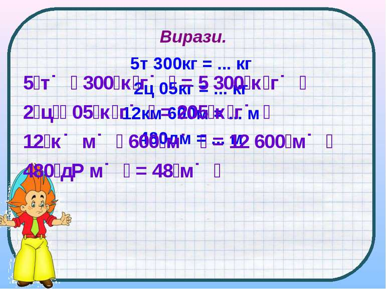 Вирази. 5т 300кг = ... кг 2ц 05кг = ... кг 12км 600м = ... м 480дм = ... м 5 ...