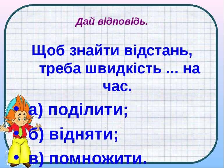 Дай відповідь. Щоб знайти відстань, треба швидкість ... на час. а) поділити; ...