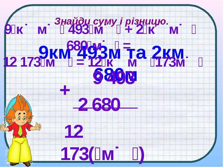Знайди суму і різницю. 9км 493м та 2км 680м 9 к м 493 м + 2 к м 680 м = 12 17...