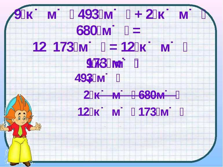 9 к м 493 м + 2 к м 680 м = 12 173 м = 12 к м 173 м 9 к м 493 м 2 к м 680м 12...