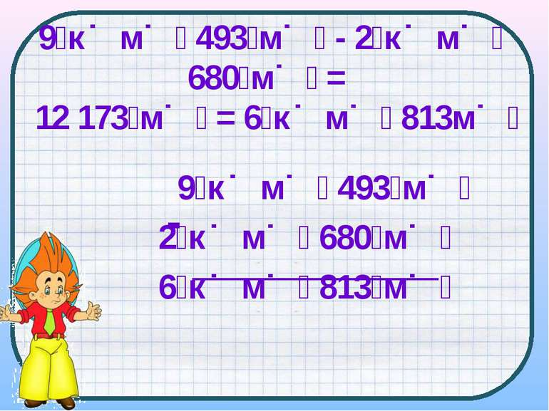 9 к м 493 м 2 к м 680 м 6 к м 813 м - 9 к м 493 м - 2 к м 680 м = 12 173 м = ...