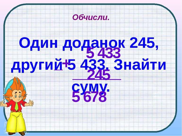 Обчисли. Один доданок 245, другий 5 433. Знайти суму. 5 433 245 5 678 _+