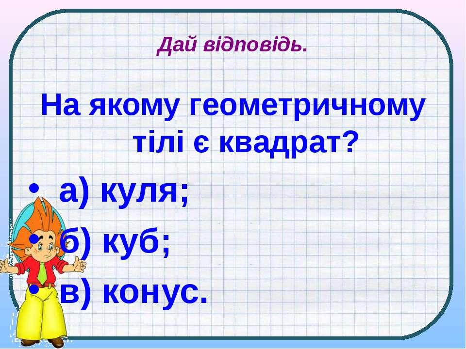 Дай відповідь. На якому геометричному тілі є квадрат? а) куля; б) куб; в) конус.