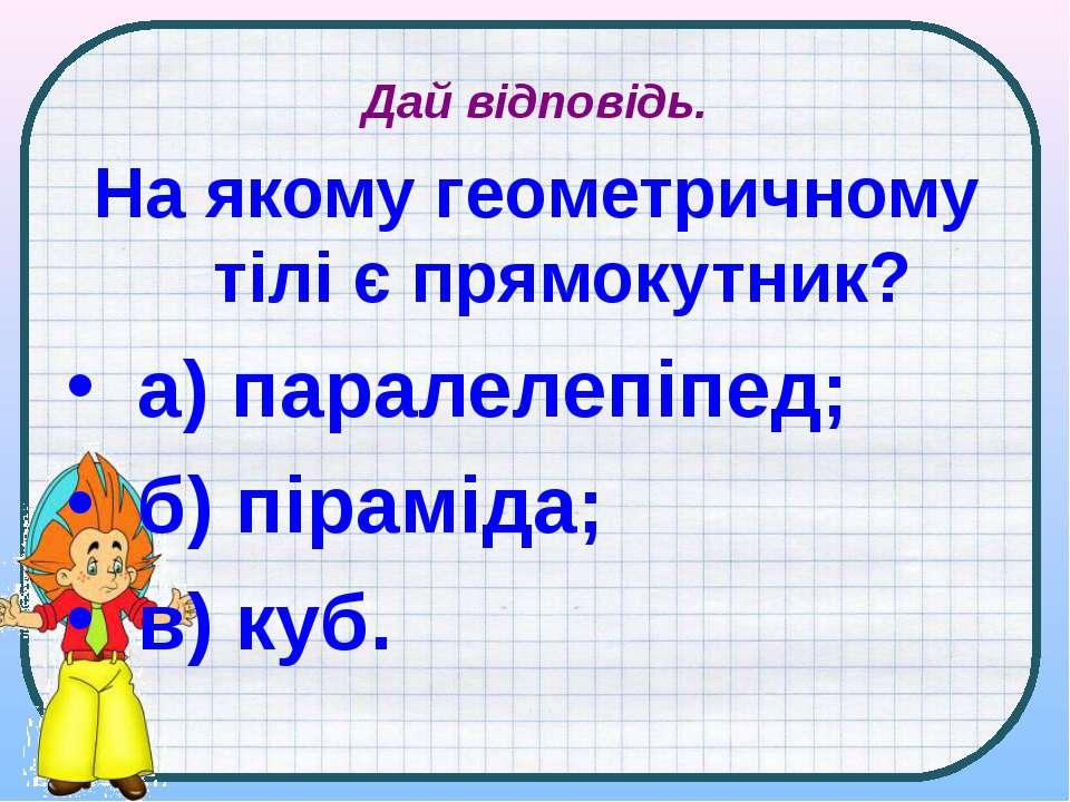 Дай відповідь. На якому геометричному тілі є прямокутник? а) паралелепіпед; б...