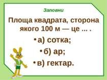 Заповни Площа квадрата, сторона якого 100 м — це ... . а) сотка; б) ар; в) ге...