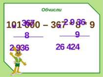 Обчисли 101 000 – 367 * 8 * 9 367 8 2 936 х 2 9 36 9 26 424 х