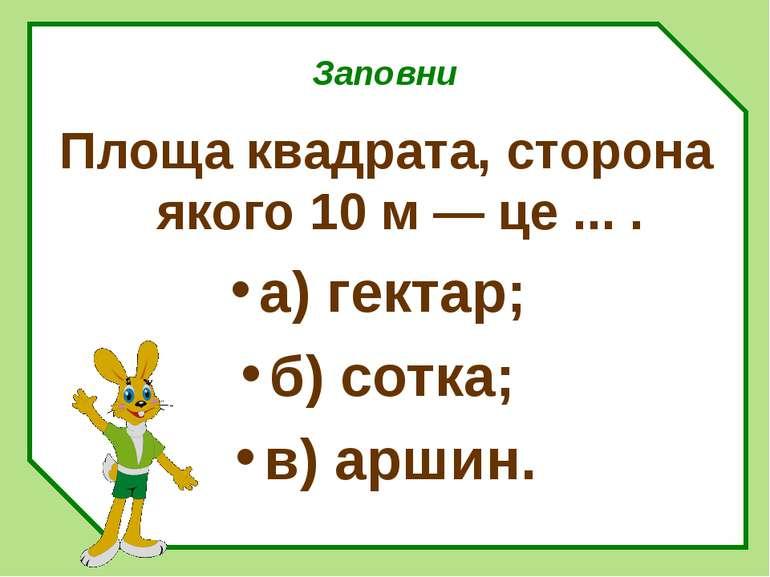 Заповни Площа квадрата, сторона якого 10 м — це ... . а) гектар; б) сотка; в)...