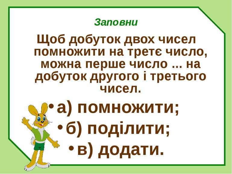 Заповни Щоб добуток двох чисел помножити на третє число, можна перше число .....