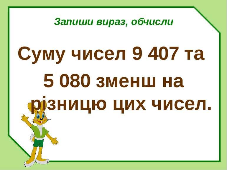Запиши вираз, обчисли Суму чисел 9 407 та 5 080 зменш на різницю цих чисел.