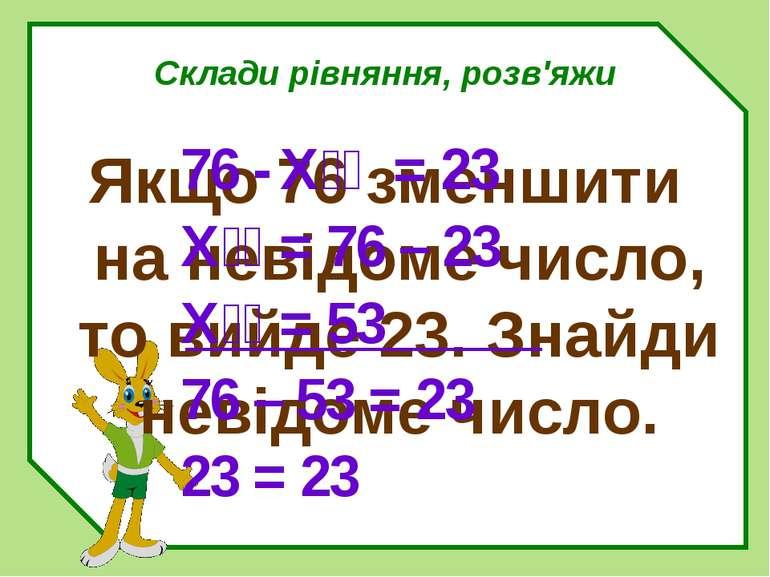 Склади рівняння, розв'яжи Якщо 76 зменшити на невідоме число, то вийде 23. Зн...