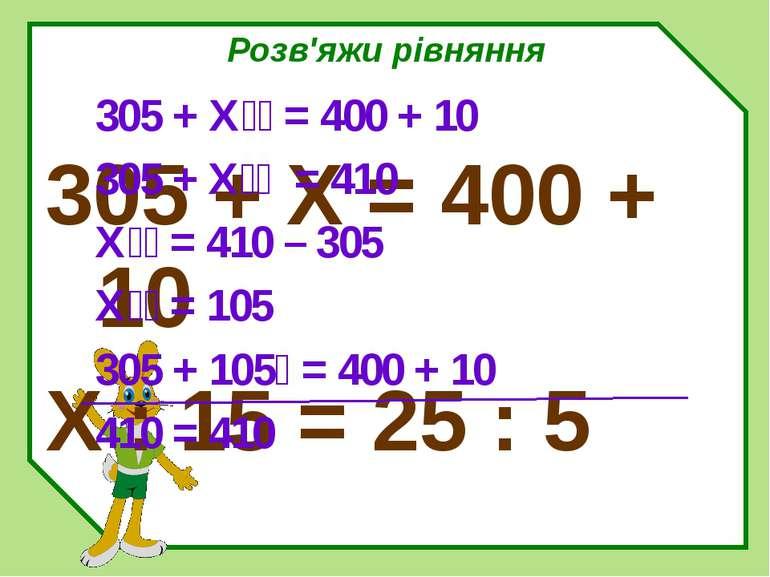Розв'яжи рівняння 305 + Х = 400 + 10 X : 15 = 25 : 5 305 + Х = 400 + 10 305 +...