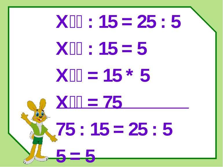 Х : 15 = 25 : 5 Х : 15 = 5 Х = 15 * 5 Х = 75 75 : 15 = 25 : 5 5 = 5