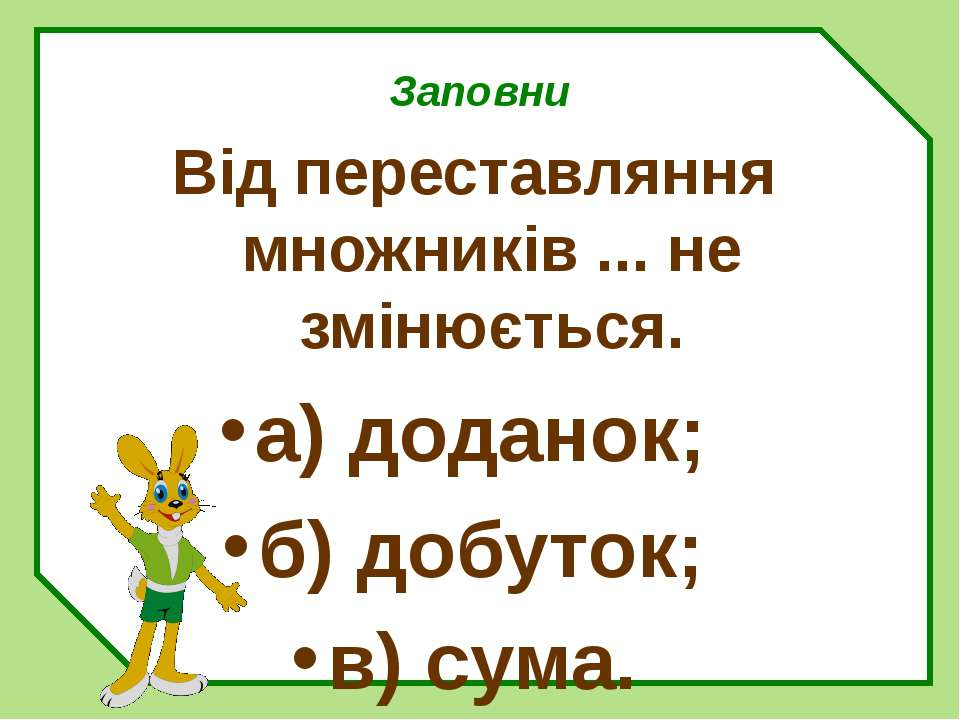 Заповни Від переставляння множників ... не змінюється. а) доданок; б) добуток...