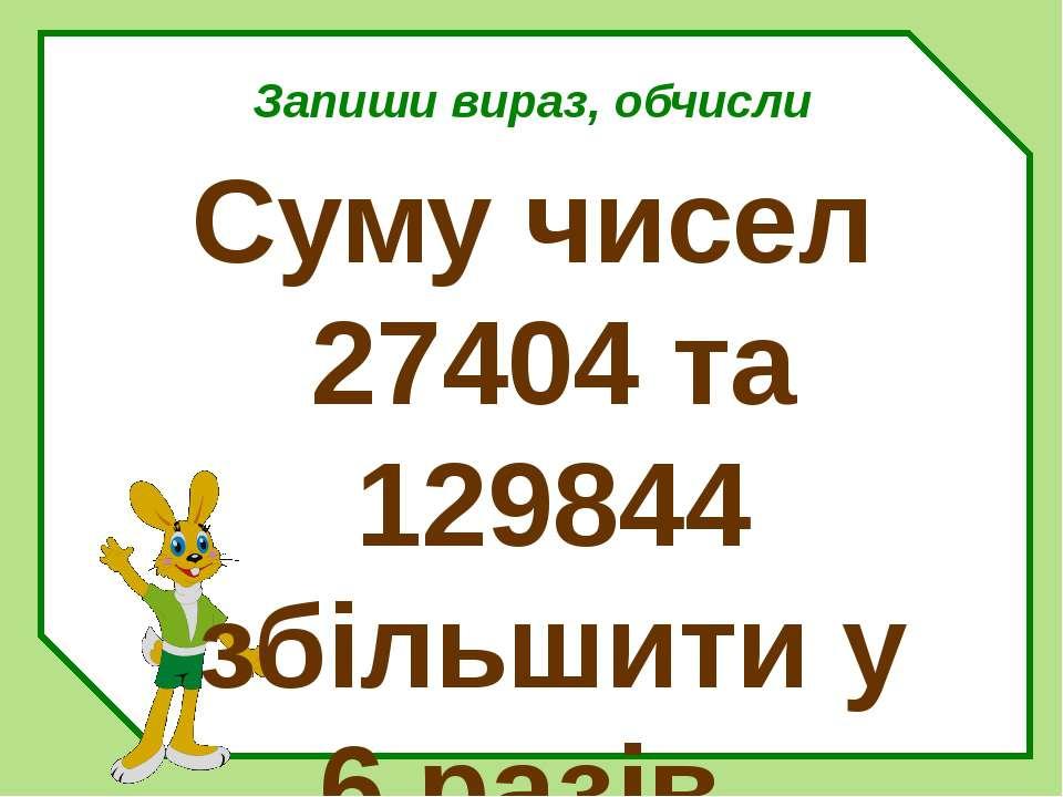Запиши вираз, обчисли Суму чисел 27404 та 129844 збільшити у 6 разів.