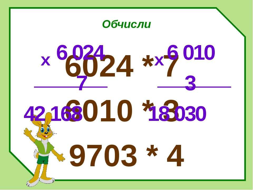 Обчисли 6024 * 7 6010 * 3 9703 * 4 6 024 7 42 168 х 6 010 3 18 030 х