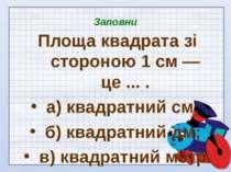 Заповни Площа квадрата зі стороною 1 см — це ... . а) квадратний см; б) квадр...
