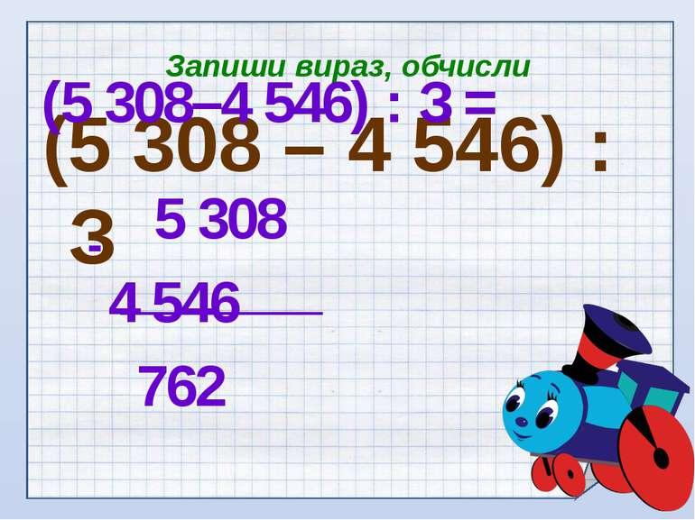 Запиши вираз, обчисли (5 308 – 4 546) : З (5 308–4 546) : З = 5 308 4 546 762 -
