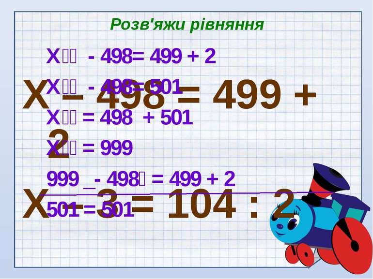Розв'яжи рівняння Х – 498 = 499 + 2 Х – 3 = 104 : 2 Х - 498= 499 + 2 Х - 498=...