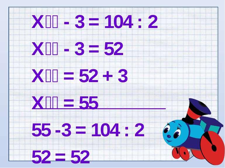 Х - 3 = 104 : 2 Х - 3 = 52 Х = 52 + 3 Х = 55 55 -3 = 104 : 2 52 = 52