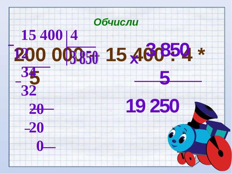 Обчисли 200 000 – 15 400 : 4 * 5 3 850 5 19 250 х