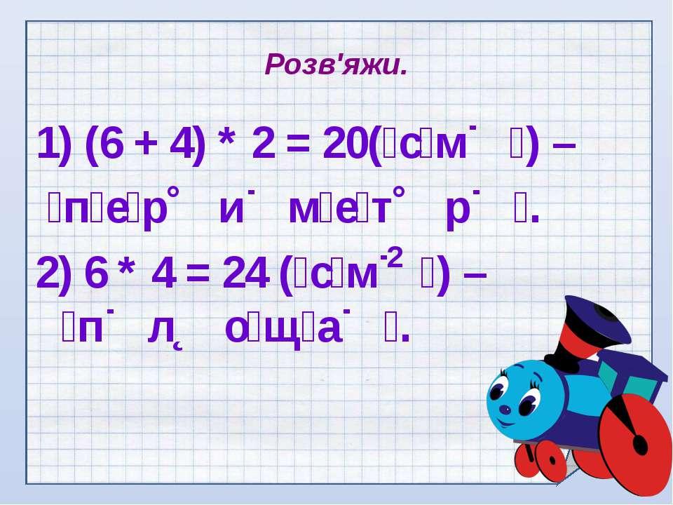 Розв'яжи. 1) (6 + 4) * 2 = 20( с м ) – п е р и м е т р . 2) 6 * 4 = 24 ( с м ...