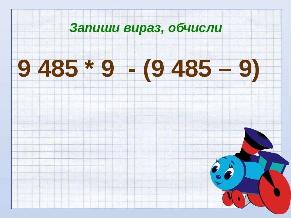 Запиши вираз, обчисли 9 485 * 9 - (9 485 – 9)