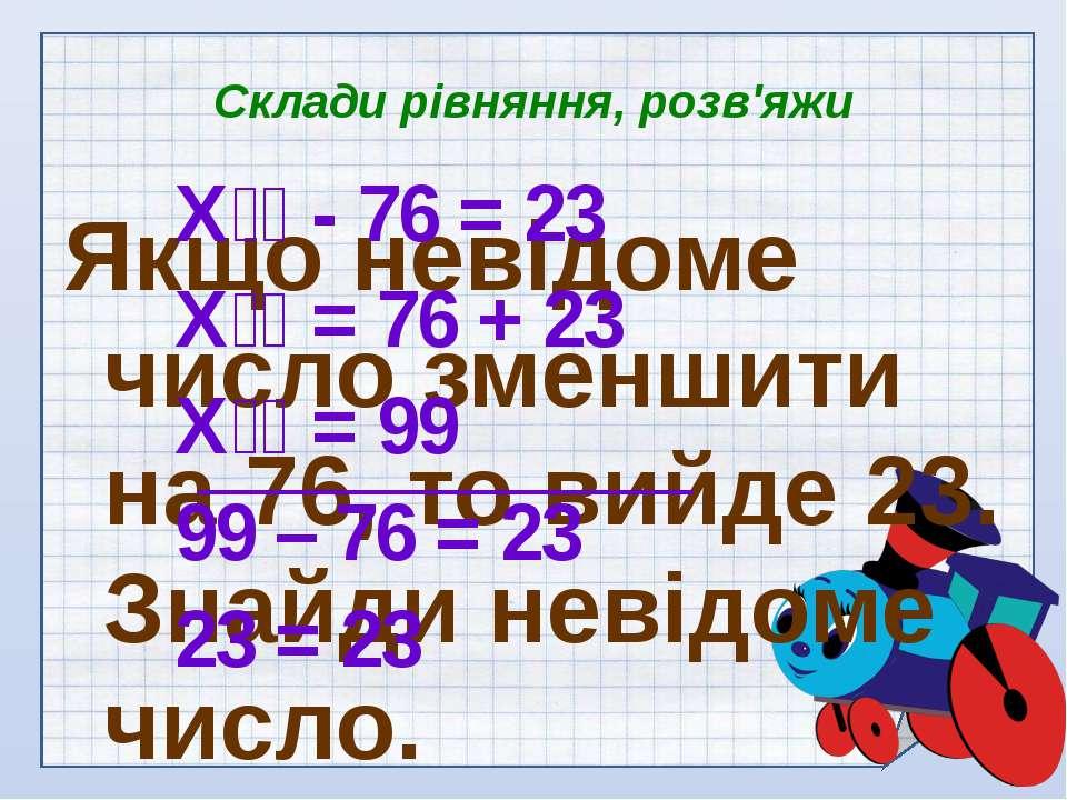Склади рівняння, розв'яжи Якщо невідоме число зменшити на 76, то вийде 23. Зн...