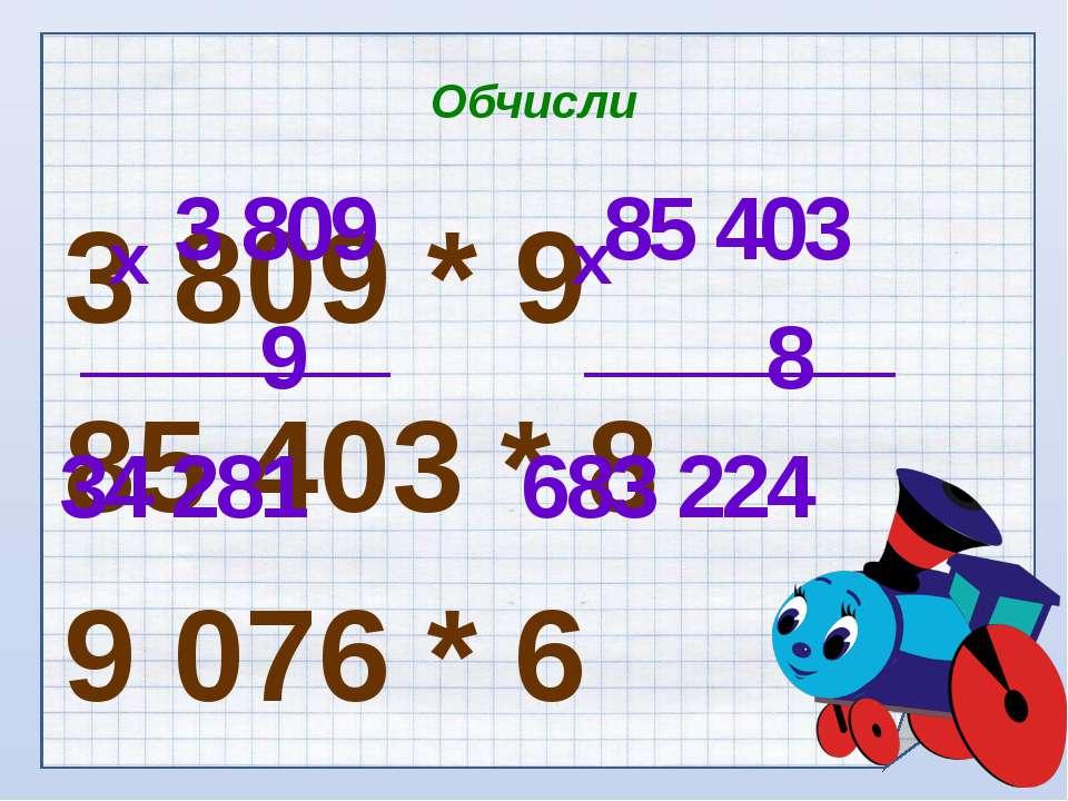 Обчисли 3 809 * 9 85 403 * 8 9 076 * 6 3 809 9 34 281 х 85 403 8 683 224 х