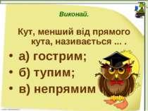 Виконай. Кут, менший від прямого кута, називається ... . а) гострим; б) тупим...