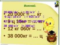 Виконай. 20 000г = … кг 9 ц 15кг = … кг 12 кг 060г = … г 38 000кг = … ц 20 00...