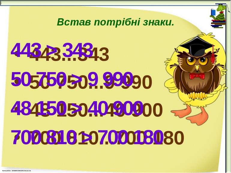Встав потрібні знаки. 443...343 50 750...9 990 48 150...40 900 700 810...700 ...