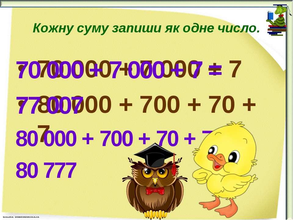 Кожну суму запиши як одне число. 70 000 + 7 000 + 7 80 000 + 700 + 70 + 7 70 ...