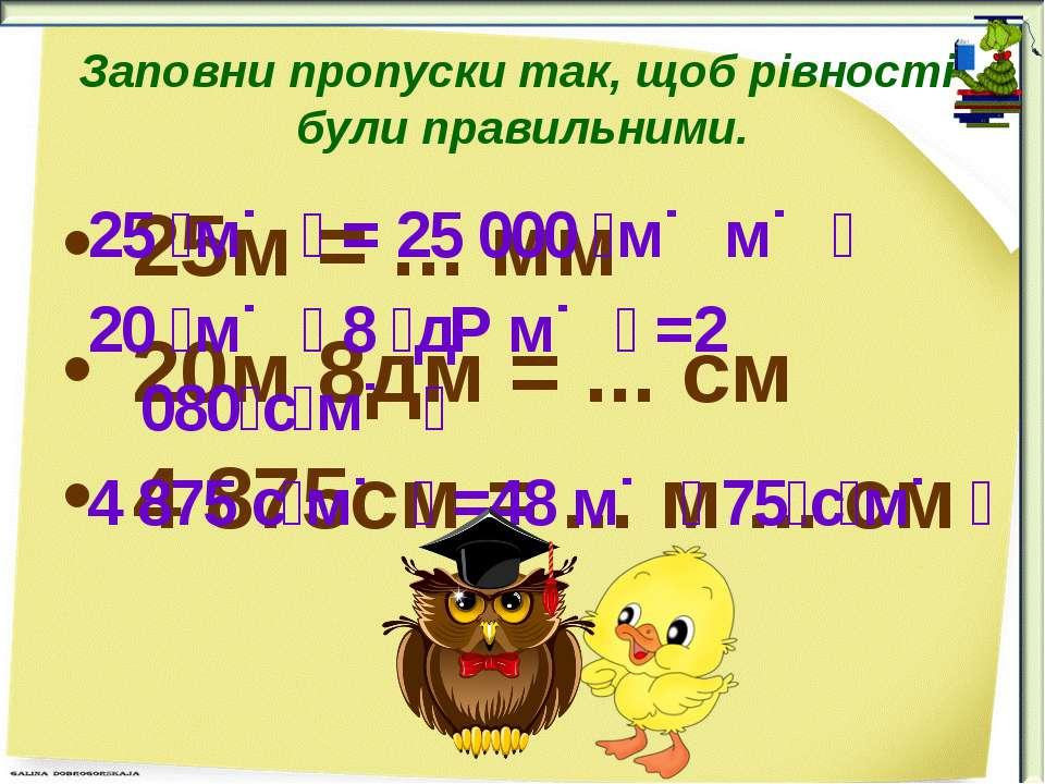 Заповни пропуски так, щоб рівності були правильними. 25м = ... мм 20м 8дм = ....