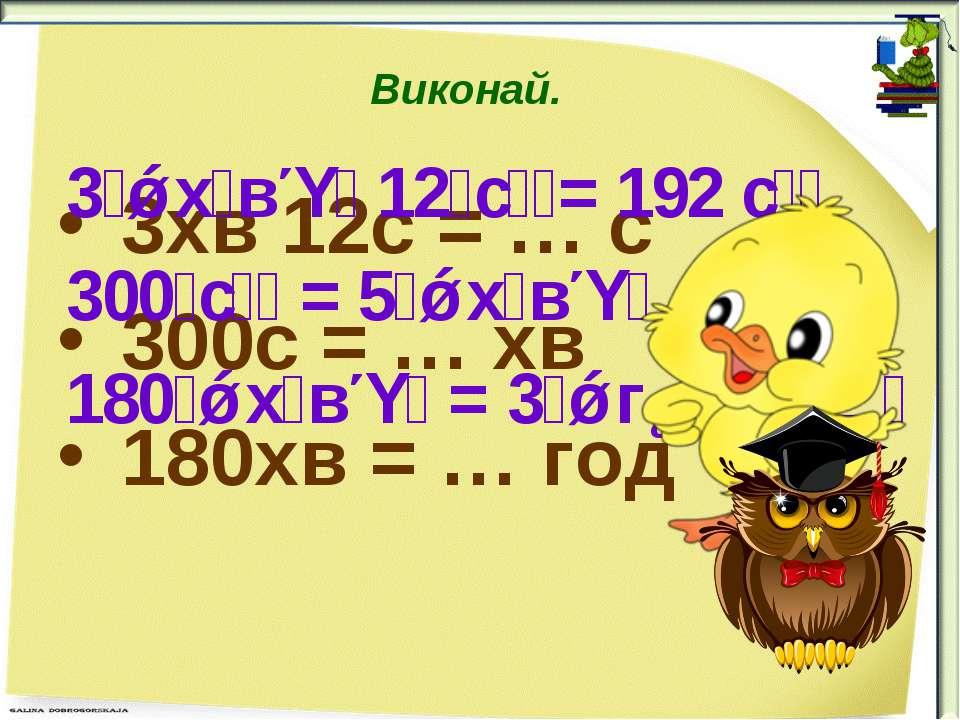 Виконай. 3хв 12с = … с 300с = … хв 180хв = … год 3 х в 12 с = 192 с 300 с = 5...