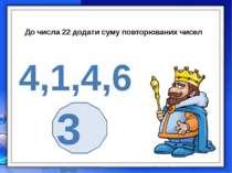 До числа 22 додати суму повторюваних чисел 4,1,4,6 30