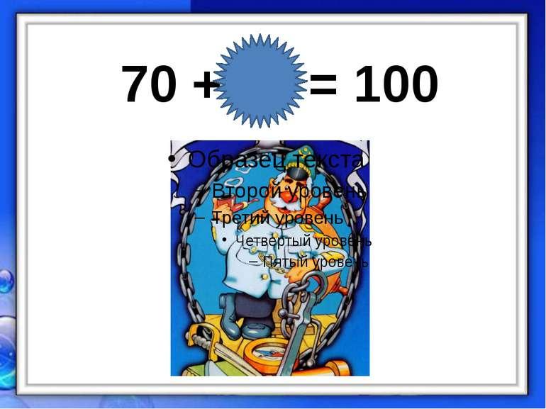 70 + 30 = 100