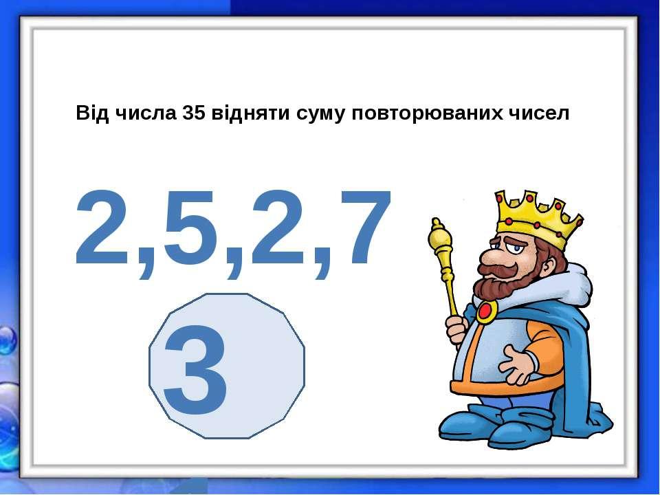 Від числа 35 відняти суму повторюваних чисел 2,5,2,7 31
