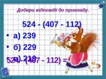 Добери відповіді до прикладу. 524 - (407 - 112) а) 239 б) 229 в) 219 524 - (4...