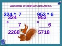 Виконай множення письмово. 324 * 7 953 * 6 324 7 2268 х 953 6 5718 х