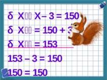 Х X– 3 = 150 Х = 150 + 3 Х = 153 153 – 3 = 150 150 = 150