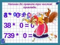Напиши до правила три числові приклади. а * 0 = 0 3 * 0 = 0 38 * 0 = 0 739 * ...