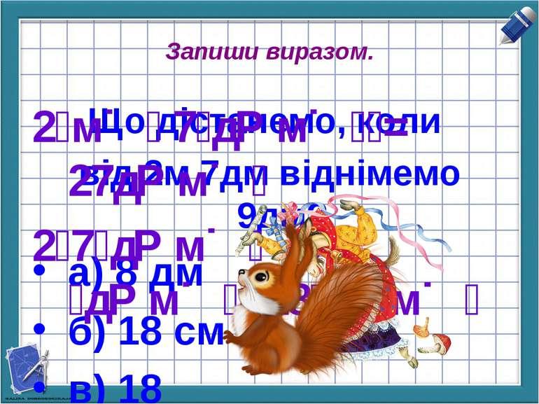 Запиши виразом. Що дістанемо, коли від 2м 7дм віднімемо 9дм? а) 8 дм б) 18 см...