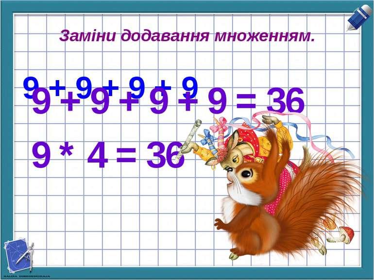 Заміни додавання множенням. 9 + 9 + 9 + 9 9 + 9 + 9 + 9 = 36 9 * 4 = 36